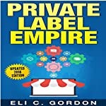 Private Label Empire: Build a Brand, Launch on Amazon FBA | Eli C Gordon