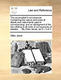 img - for The accomplish'd conveyancer Containing the nature and kinds of deeds and instruments used in conveyancing: and an abridgment of the law relating to ... of estates, ... By Giles Jacob, ed 2 v 3 of 3 book / textbook / text book
