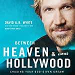 Between Heaven and Hollywood: Chasing Your God-Given Dream | David A. R. White