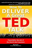 How to Deliver a Great TED Talk:  Presentation Secrets of the Worlds Best Speakers (How to Give a TED Talk Book 1)