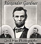 Alexander Gardner: 100 Civil War Phot...