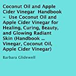 Coconut Oil and Apple Cider Vinegar Handbook: Use Coconut Oil and Apple Cider Vinegar for Healing, Curing, Beauty, and Glowing Radiant Skin | Barbara Glidewell