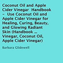 Coconut Oil and Apple Cider Vinegar Handbook: Use Coconut Oil and Apple Cider Vinegar for Healing, Curing, Beauty, and Glowing Radiant Skin (       UNABRIDGED) by Barbara Glidewell Narrated by Trevor Clinger