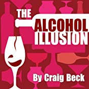 The Alcohol Illusion: 7 Secret Reasons to Stop Drinking | [Craig Beck]