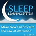 Make New Friends with the Law of Attraction with Hypnosis, Meditation, and Affirmations: The Sleep Learning System  by Joel Thielke Narrated by Joel Thielke