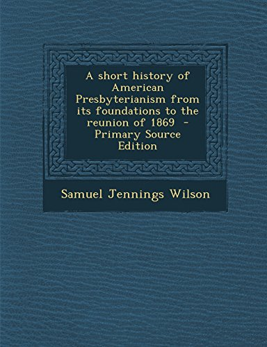 A Short History of American Presbyterianism from Its Foundations to the Reunion of 1869 - Primary Source Edition