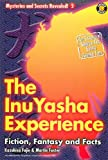 The Inu-yasha Experience: Fiction, Fantasy and Facts (Mysteries and Secrets Revealed!)