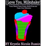 I Love You, Milkshake! Over 140 Recipes Based on Gourmet Dining, Junk Food Sweet Treats, Modern Fusion Cuisine...