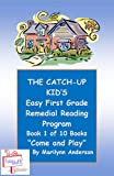 "THE CATCH-UP KIDS EASY FIRST GRADE REMEDIAL READING PROGRAM Featuring Book One of Ten Books Leading to Grade-Level Success ~~ ""COME AND PLAY"""