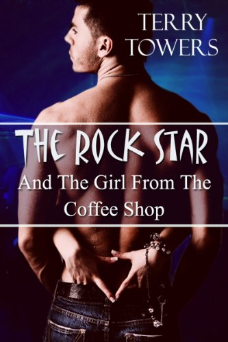 The Rock Star And The Girl From The Coffee Shop by Terry Towers