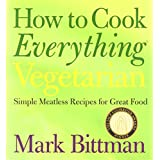 How to Cook Everything Vegetarian: Simple Meatless Recipes for Great Food ~ Mark Bittman