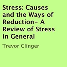 Stress: Causes and the Ways of Reduction: A Review of Stress in General (       UNABRIDGED) by Trevor Clinger Narrated by Nelson W. Pyles