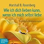 Wie ich dich lieben kann, wenn ich mich selbst liebe: Ein praktischer Beziehungsratgeber | Marshall B. Rosenberg