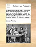 Joseph Priestley An examination of Dr. Reid's Inquiry into the human mind on the principles of common sense, Dr. Beattie's Essay on the nature and immutability of ... behalf of religion. By Joseph Priestley, ...