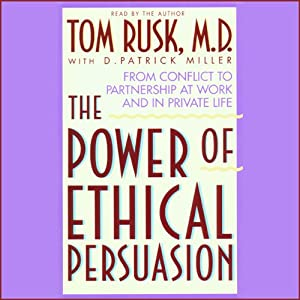 Power of Ethical Persuasion: From Conflict to Partnership at Work and in Private Life | [Tom Rusk, D. Patrick Miller]
