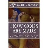 How Gods Are Made: Exploring the Spiritual Dynamics Behind Idolatry and False Religion ~ Daniel Clausen