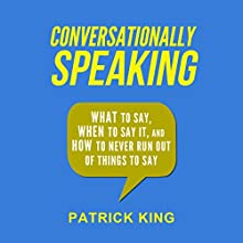 Conversationally Speaking: What to Say, When to Say It, and How to Never Run out of Things to Say (       UNABRIDGED) by Patrick King Narrated by Jeremy Reloj
