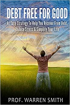 Debt Free For Good: An Easy Strategy To Help You Recover From Debt, Reduce Stress & Simplify Your Life
