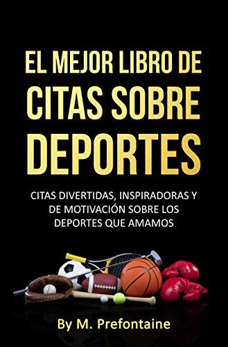 EL MEJOR LIBRO DE  CITAS SOBRE DEPORTES: CITAS DIVERTIDAS, INSPIRADORAS Y DE MOTIVACIÓN SOBRE LOS DEPORTES QUE AMAMOS
