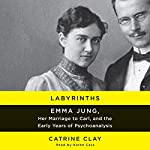 Labyrinths: Emma Jung, Her Marriage to Carl, and the Early Years of Psychoanalysis | Catrine Clay