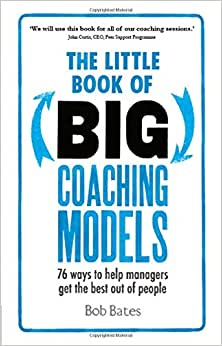 The Little Book Of Big Coaching Models: 76 Ways To Help Managers Get The Best Out Of People