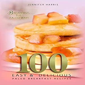 Paleo Breakfast Recipes: 100 Easy and Delicious Paleo Breakfast Recipes | [Jennifer Harris]