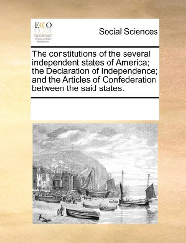 The constitutions of the several independent states of America; the Declaration of Independence; and the Articles of Confederation between the said states.