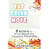 Eat, Drink, Move - 8 Secrets to Better Health and Permanent Weight Loss (Healthy Living Book 2) ~ Stuart Fish