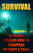 Survival: 15 Proven Lessons How To Disappear Without A Trace: (survival Tactics) (survival, Communication, Self Reliance)