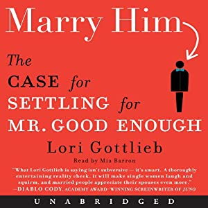 Marry Him: The Case for Settling for Mr. Good Enough | [Lori Gottlieb]