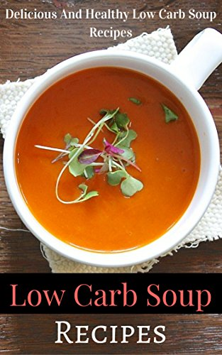 Low Carb Soup Recipes: Delicious And Healthy Low Carb Soup Recipes by Jaime White