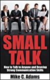 SMALL TALK : How to Talk to Anyone and Develop Strong Communication Skills  (Small Talk Skills Guide and Always Know What To Say)