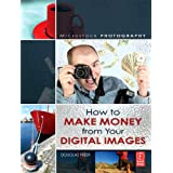 Microstock Photography: How to Make Money from Your Digital Imagesby Douglas Freer