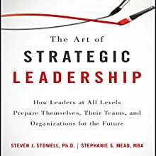 The Art of Strategic Leadership: How Leaders at All Levels Prepare Themselves, Their Teams, and Organizations for the Future | Livre audio Auteur(s) : Steven J. Stowell, Stephanie S. Mead Narrateur(s) : Anne Flosnik