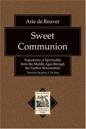 Sweet Communion: Trajectories of Spirituality from the Middle Ages through the Further Reformation (Texts and Studies in Reformation and Post-Reformation Thought), ARIE DE REUVER