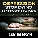 Depression: Stop Dying & Start Living: Social Anxiety, Insecurities, Fear, & Depression Cure Audiobook by Jack Johnson Narrated by Brett Balfour