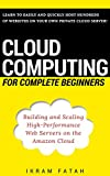 Cloud Computing for Complete Beginners: Building and Scaling High-Performance Web Servers on the Amazon Cloud (English Edi...