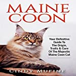 Maine Coon: Your Definitive Guide to The Origin, Traits & Care of the Majestic Maine Coon Cat | Cindy Mufine