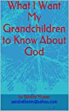 img - for What I Want My Grandchildren to Know About God book / textbook / text book