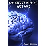100 Ways To Develop Your Mind: The Psychology Of The Mind And How To Develop Your Mind To Change Your Life ~ Steven Aitchison