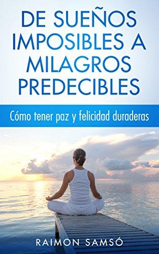 De sueños imposibles a milagros predecibles: Cómo tener paz y felicidad duraderas