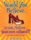 Would You Believe...in 1500, platform shoes were outlawed?: and other fashion follies (0199115036) by Richard Platt