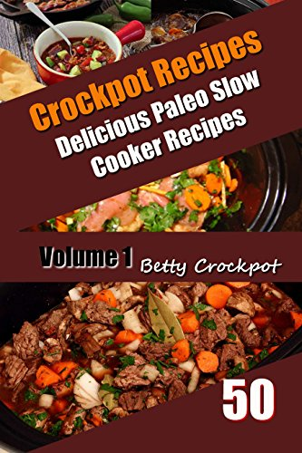 Crockpot Recipes - 50 Delicious Paleo Slow Cooker Recipes Vol. 1 - Paleo Cookbook, Paleo Slow Cooker, Paleo Diet, Low Sugar Cookbook, Low Sugar Recipes, ... Food (Betty Crockpot Paleo Slow Cooker) by Betty Crockpot