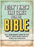 img - for I Didn't Know That Comes from the Bible: From Sour Grapes to Feet of Clay, Biblical Origins Behind Everyday Words and Expressions book / textbook / text book