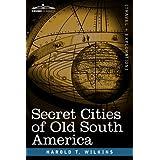 Secret Cities of Old South America ~ Harold T. Wilkins