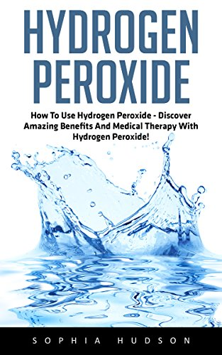 Hydrogen Peroxide: How To Use Hydrogen Peroxide – Discover Amazing Benefits And Medical Therapy With Hydrogen Peroxide! (Hydrogen Peroxide Benefits, Natural Remedies, Hydrogen Peroxide)