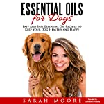 Essential Oils for Dogs: Easy and Safe Essential Oil Recipes to Keep Your Dog Healthy and Happy | Sarah Moore