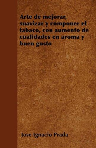 Arte de mejorar, suavizar y componer el tabaco, con aumento de cualidades en aroma y buen gusto  [Prada, Jose Ignacio] (Tapa Blanda)