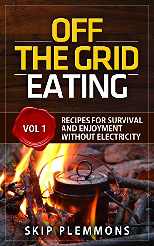 Off the Grid Eating: Recipes for Survival and Enjoyment without Electricity (Prepper's Kitchen Book 1) by Skip Plemmons