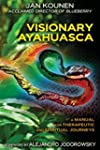 Visionary Ayahuasca: A Manual for The...